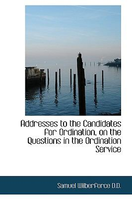 Addresses to the Candidates for Ordination, on the Questions in the Ordination Service 9781115209755