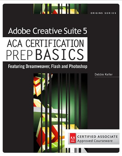 Adobe Creative Suite 5 ACA Certification Prep BASICS: Featuring Dreamweaver, Flash, and Photoshop 9781111533588