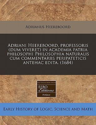 Adriani Heereboord, Professoris (Dum Viveret) in Academia Patria Philosophi Philosophia Naturalis Cum Commentariis Peripateticis Antehac Edita. (1684) 9781117760858
