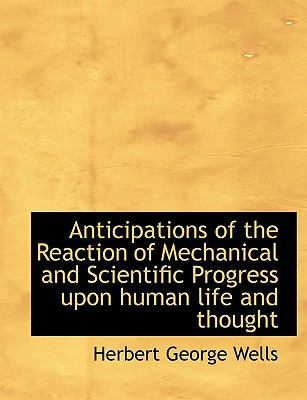 Anticipations of the Reaction of Mechanical and Scientific Progress Upon Human Life and Thought 9781116900965