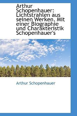 Arthur Schopenhauer: Lichtstrahlen Aus Seinen Werken. Mit Einer Biographie Und Charakteristik Schope 9781110817139