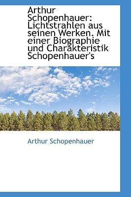 Arthur Schopenhauer: Lichtstrahlen Aus Seinen Werken. Mit Einer Biographie Und Charakteristik Schope 9781110817146