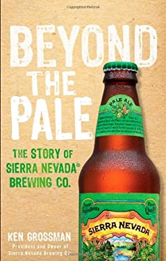 Beyond the Pale: The Story of Sierra Nevada Brewing Co. 9781118007365