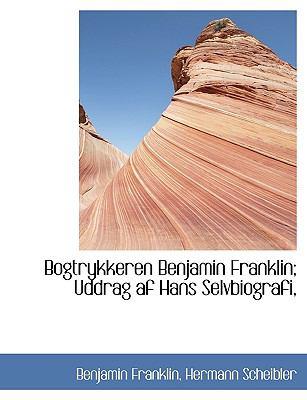 Bogtrykkeren Benjamin Franklin; Uddrag AF Hans Selvbiografi, 9781116838350