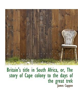 Britain's Title in South Africa, Or, the Story of Cape Colony to the Days of the Great Trek 9781116349580