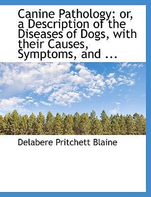 Canine Pathology: Or, a Description of the Diseases of Dogs, with Their Causes, Symptoms, and ... 9781115234757