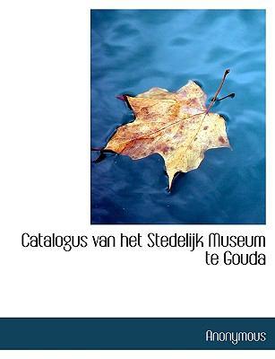 Catalogus Van Het Stedelijk Museum Te Gouda 9781116756838