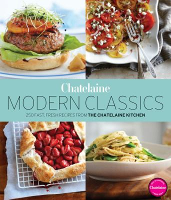 Chatelaine's Modern Classics: The Very Best from the Chatelaine Kitchen: 250 Fast, Fresh, Flavourful Recipes 9781118218006