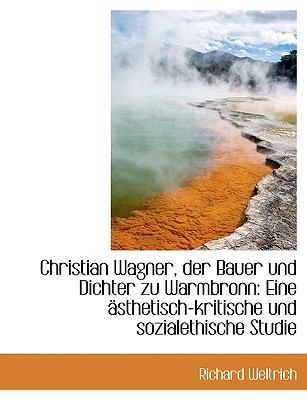 Christian Wagner, Der Bauer Und Dichter Zu Warmbronn: Eine Sthetisch-Kritische Und Sozialethische S 9781116361827