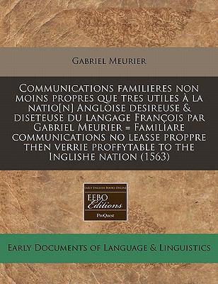 Communications Familieres Non Moins Propres Que Tres Utiles a la Natio[n] Angloise Desireuse & Diseteuse Du Langage Francois Par Gabriel Meurier = Fam 9781117808376