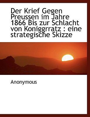 Der Krief Gegen Preussen Im Jahre 1866 Bis Zur Schlacht Von Koniggrratz: Eine Strategische Skizze 9781116454765