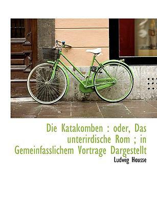 Die Katakomben: Oder, Das Unterirdische ROM; In Gemeinfasslichem Vortrage Dargestellt 9781116899580