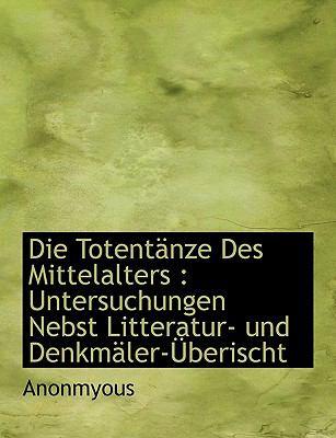 Die Totent Nze Des Mittelalters: Untersuchungen Nebst Litteratur- Und Denkm Ler- Berischt 9781116435405