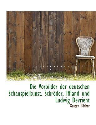Die Vorbilder Der Deutschen Schauspielkunst. Schr Der, Iffland Und Ludwig Devrient 9781116096125