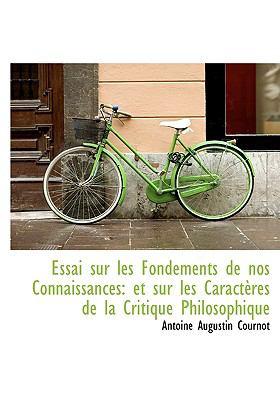 Essai Sur Les Fondements de Nos Connaissances: Et Sur Les Caract Res de La Critique Philosophique 9781117229089