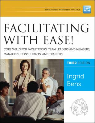 Facilitating with Ease! Core Skills for Facilitators, Team Leaders and Members, Managers, Consultants, and Trainers 9781118107744