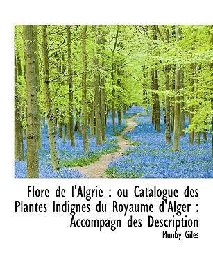 Flore de L'Algrie: Ou Catalogue Des Plantes Indignes Du Royaume D'Alger: Accompagn Des Description 9781116433562
