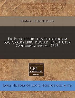 Fr. Burgersdicii Institutionum Logicarum Libri Duo Ad Juventutem Cantabrigiensem. (1647) 9781117784960