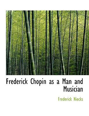 Frederick Chopin as a Man and Musician 9781116325003