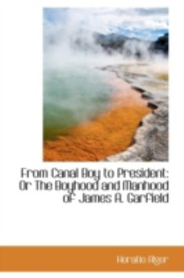 From Canal Boy to President: Or the Boyhood and Manhood of James A. Garfield 9781113058997