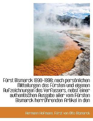 F Rst Bismarck 1890-1898; Nach Pers Nlichen Mitteilungen Des F Rsten Und Eigenen Aufzeichnungen Des 9781116355925