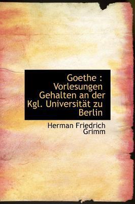 Goethe: Vorlesungen Gehalten an Der Kgl. Universit T Zu Berlin 9781115844307
