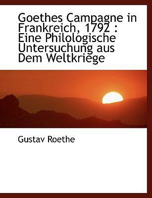 Goethes Campagne in Frankreich, 1792: Eine Philologische Untersuchung Aus Dem Weltkriege 9781116665642