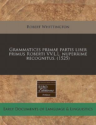 Grammatices Primae Partis Liber Primus Roberti VV.L.L. Nuperrime Recognitus. (1525) 9781117787329