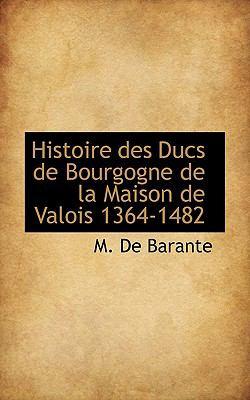 Histoire Des Ducs de Bourgogne de La Maison de Valois 1364-1482 9781117639383
