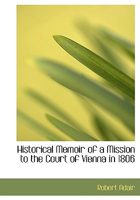 Historical Memoir of a Mission to the Court of Vienna in 1806 9781117639048
