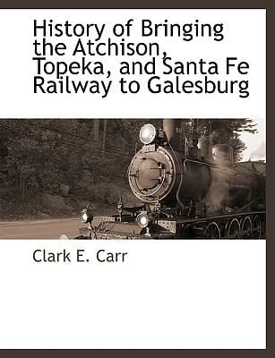 History of Bringing the Atchison, Topeka, and Santa Fe Railway to Galesburg 9781115419369