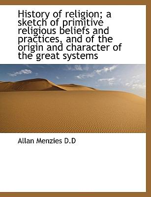 History of Religion; A Sketch of Primitive Religious Beliefs and Practices, and of the Origin and Ch 9781116150001