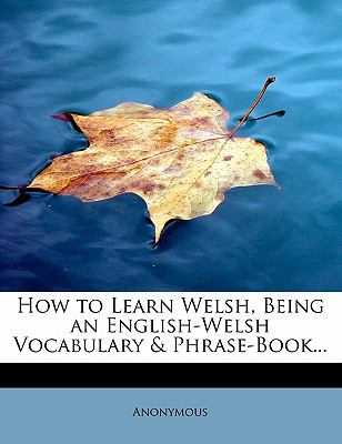 How to Learn Welsh, Being an English-Welsh Vocabulary & Phrase-Book... 9781115021111