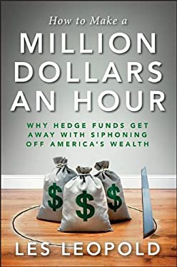 How to Make a Million Dollars an Hour: Hedge Funds Are Siphoning Away America's Wealthand You Can, Too 9781118239247