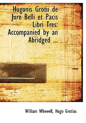 Hugonis Grotii de Jure Belli Et Pacis Libri Tres: Accompanied by an Abridged ... 9781117626383