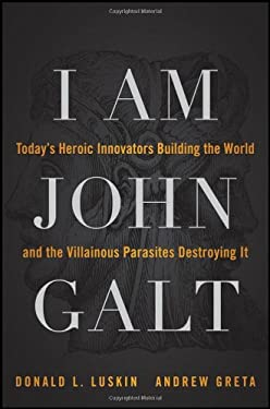 I Am John Galt: Today's Heroic Innovators Building the World and the Villainous Parasites Destroying It 9781118013786