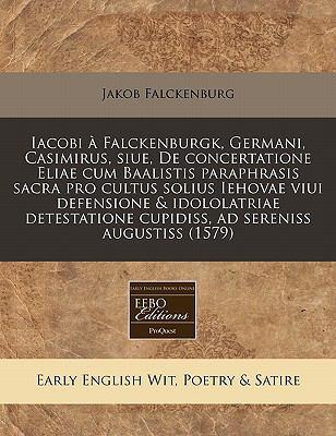 Iacobi a Falckenburgk, Germani, Casimirus, Siue, de Concertatione Eliae Cum Baalistis Paraphrasis Sacra Pro Cultus Solius Iehovae Viui Defensione & Id 9781117787015