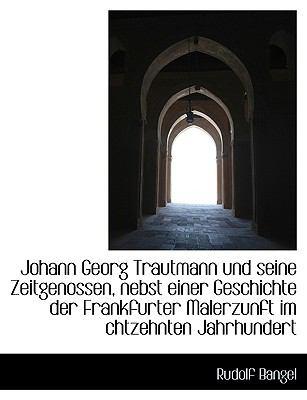 Johann Georg Trautmann Und Seine Zeitgenossen, Nebst Einer Geschichte Der Frankfurter Malerzunft Im 9781115867627