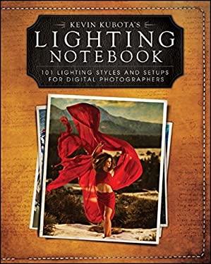 Kevin Kubotas Lighting Notebook: 101 Lighting Styles and Setups for Digital Photographers 9781118035108