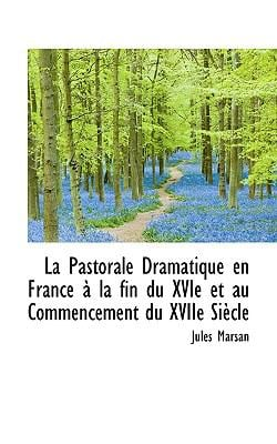 La Pastorale Dramatique En France La Fin Du Xvie Et Au Commencement Du Xviie Si Cle 9781117613093