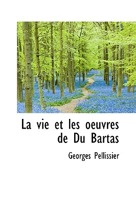 La Vie Et Les Oeuvres de Du Bartas 9781116485158