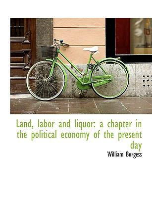 Land, Labor and Liquor: A Chapter in the Political Economy of the Present Day 9781116847444