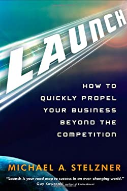Launch: How to Quickly Propel Your Business Beyond the Competition 9781118027233