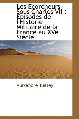 Les Corcheurs Sous Charles VII: Pisodes de L'Historie Militaire de La France Au Xve Si Cle 9781116336207
