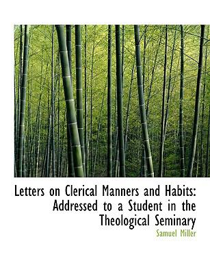 Letters on Clerical Manners and Habits: Addressed to a Student in the Theological Seminary 9781116332872