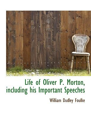 Life of Oliver P. Morton, Including His Important Speeches
