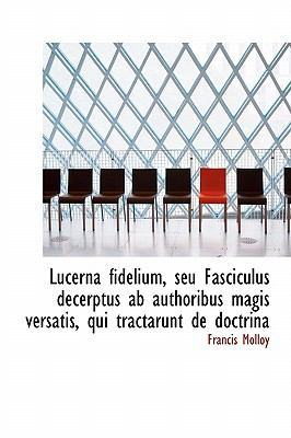 Lucerna Fidelium, Seu Fasciculus Decerptus AB Authoribus Magis Versatis, Qui Tractarunt de Doctrina 9781115440301