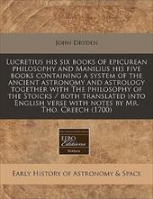 Lucretius His Six Books of Epicurean Philosophy and Manilius His Five Books Containing a System of the Ancient Astronomy and Astro