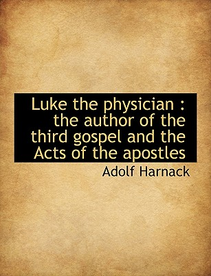 Luke the Physician: The Author of the Third Gospel and the Acts of the Apostles 9781116565904