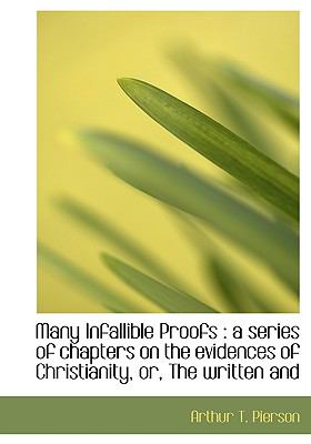 Many Infallible Proofs: A Series of Chapters on the Evidences of Christianity, Or, the Written and 9781115320481